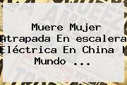 <b>Muere Mujer</b> Atrapada En <b>escalera Eléctrica</b> En China | Mundo <b>...</b>