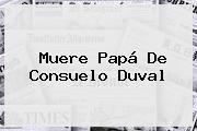 Muere Papá De <b>Consuelo Duval</b>