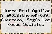 Muere <b>Paul Aguilar</b> Y &#039;Chepe&#039; Guerrero, Según Las Redes Sociales