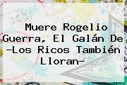 Muere <b>Rogelio Guerra</b>, El Galán De ?Los Ricos También Lloran?