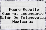 Muere <b>Rogelio Guerra</b>, Legendario Galán De Telenovelas Mexicanas