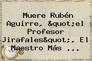 Muere <b>Rubén Aguirre</b>, &quot;el Profesor Jirafales&quot;, El Maestro Más <b>...</b>