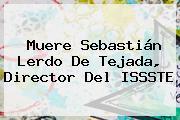 Muere <b>Sebastián Lerdo De Tejada</b>, Director Del ISSSTE