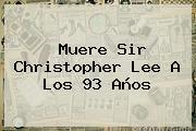 Muere Sir <b>Christopher Lee</b> A Los 93 Años