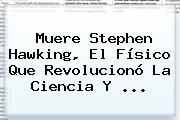 Muere <b>Stephen Hawking</b>, El Físico Que Revolucionó La Ciencia Y ...