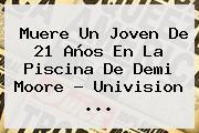 Muere Un Joven De 21 Años En La Piscina De <b>Demi Moore</b> - Univision <b>...</b>