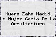 Muere <b>Zaha Hadid</b>, La Mujer Genio De La Arquitectura