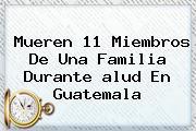 Mueren 11 Miembros De Una Familia Durante <b>alud</b> En Guatemala