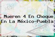 Mueren 4 En Choque En La <b>México</b>-<b>Puebla</b>