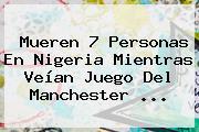 Mueren 7 Personas En Nigeria Mientras Veían Juego Del <b>Manchester</b> ...
