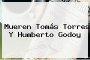 Mueren Tomás Torres Y <b>Humberto Godoy</b>
