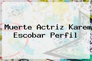 Muerte Actriz <b>Karem Escobar</b> Perfil