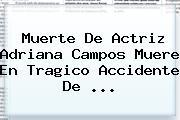 Muerte De Actriz <b>Adriana Campos</b> Muere En Tragico Accidente De <b>...</b>