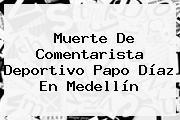 Muerte De Comentarista Deportivo <b>Papo Díaz</b> En Medellín
