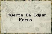 Muerte De <b>Edgar Perea</b>