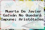 Muerte De <b>Javier Galván</b> No Quedará Impune: Aristóteles
