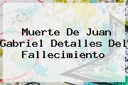 Muerte De <b>Juan Gabriel</b> Detalles Del Fallecimiento