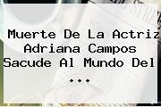 Muerte De La Actriz <b>Adriana Campos</b> Sacude Al Mundo Del <b>...</b>