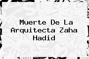 Muerte De La Arquitecta <b>Zaha Hadid</b>
