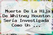 Muerte De La Hija De <b>Whitney Houston</b> Sería Investigada Como Un <b>...</b>