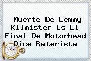 Muerte De <b>Lemmy Kilmister</b> Es El Final De Motorhead Dice Baterista