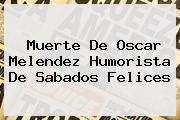 Muerte De <b>Oscar Melendez</b> Humorista De Sabados Felices
