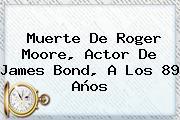 Muerte De <b>Roger Moore</b>, Actor De James Bond, A Los 89 Años