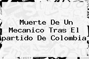 Muerte De Un Mecanico Tras El <b>partido De Colombia</b>