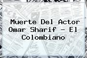 Muerte Del Actor <b>Omar Sharif</b> - El Colombiano