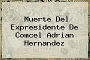 Muerte Del Expresidente De Comcel <b>Adrian Hernandez</b>