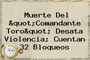 "Muerte Del ""<b>Comandante Toro</b>"" Desata Violencia; Cuentan 32 Bloqueos"