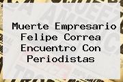 Muerte Empresario <b>Felipe Correa</b> Encuentro Con Periodistas