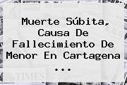 <b>Muerte Súbita</b>, Causa De Fallecimiento De Menor En Cartagena ...