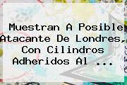 Muestran A Posible Atacante De <b>Londres</b>, Con Cilindros Adheridos Al ...