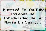 Muestró En YouTube Pruebas De Infidelidad De Su Novia En <b>San</b> <b>...</b>