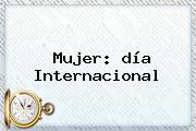 <b>Mujer</b>: <b>día</b> Internacional