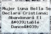 Mujer <b>Luna Bella</b> Se Declara Cristiana: Abandonará El &#039;table Dance&#039;