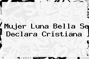 Mujer <b>Luna Bella</b> Se Declara Cristiana