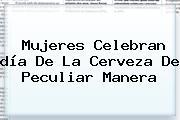 Mujeres Celebran <b>día De La Cerveza</b> De Peculiar Manera