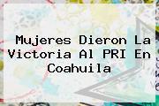 Mujeres Dieron La Victoria Al PRI En <b>Coahuila</b>