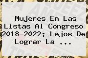 <b>Mujeres</b> En Las Listas Al Congreso 2018-2022: Lejos De Lograr La ...