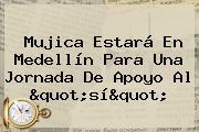 """Mujica Estará En Medellín Para Una Jornada De Apoyo Al """"sí"""""""