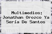 Multimedios: <b>Jonathan Orozco</b> Ya Sería De Santos