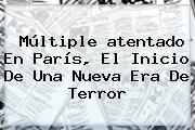 Múltiple <b>atentado En París</b>, El Inicio De Una Nueva Era De Terror