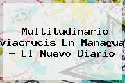 Multitudinario <b>viacrucis</b> En Managua - El Nuevo Diario