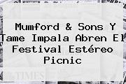 Mumford &amp; Sons Y Tame Impala Abren El Festival <b>Estéreo Picnic</b>