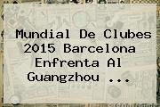 <b>Mundial De Clubes 2015</b> Barcelona Enfrenta Al Guangzhou <b>...</b>