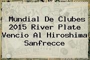 <b>Mundial De Clubes 2015</b> River Plate Vencio Al Hiroshima Sanfrecce