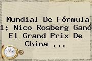 Mundial De <b>Fórmula 1</b>: Nico Rosberg Ganó El Grand Prix De China <b>...</b>