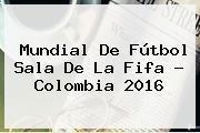 Mundial De <b>Fútbol Sala</b> De La Fifa - <b>Colombia 2016</b>